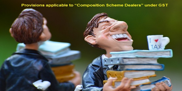 "Provisions applicable to ""Composition Scheme Dealers"" under GST"