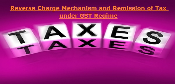 Reverse Charge Mechanism and Remission of Tax under GST Regime