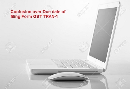 Confusion over Due date of filing Form GST TRAN-1