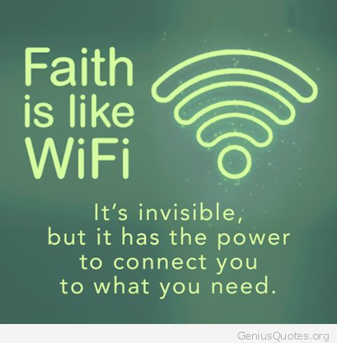 Faith is like WiFi. It's invisible, but it has the power to connect you to what you need