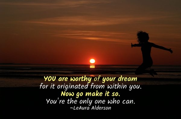 YOU are worthy of your dream for it originated from within you. Now go make it so. You're the only one who can. ~LeAura Alderson