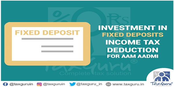 Investment in Fixed Deposits Income tax Deducation for AAM AADMI