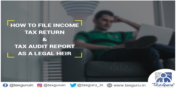 How to File Income Tax Return & Tax Audit Report as a Legal Heir