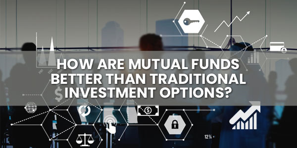 How are Mutual Funds Better than Traditional Investment Options