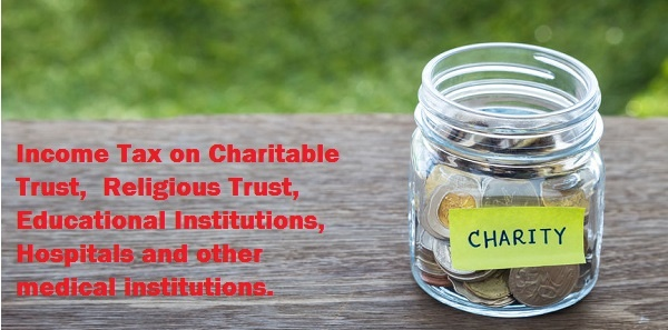 Charity Income Tax on Charitable Trust,  Religious Trust, Educational Institutions, Hospitals and other medical institutions.
