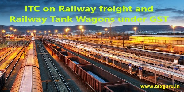 ITC on Railway freight and Railway Tank Wagons under GST