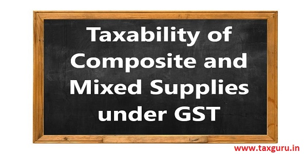 Taxability of Composite and Mixed Supplies under GST