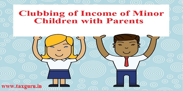 Clubbing of Income of Minor Children with Parents
