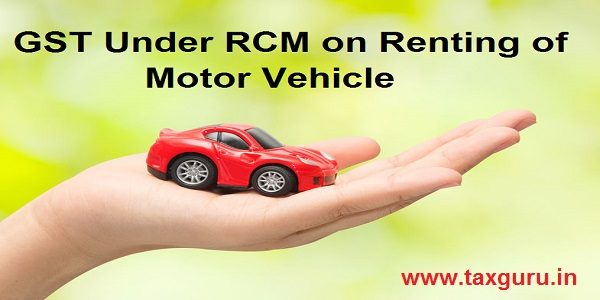 GST Under RCM on Renting of Motor Vehicle