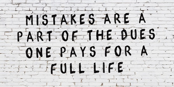 Mistakes are a part of the dues one pays for full life