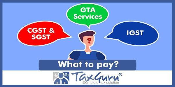 What to pay - CGST & SGST or IGST on GTA Services - Divergent Issues in POS
