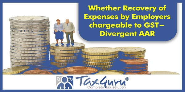 Whether Recovery of Expenses by Employers chargeable to GST- Divergent AAR