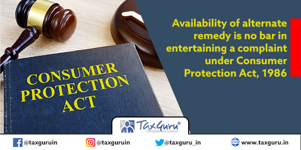 Availability of alternate remedy is no bar in entertaining a complaint under Consumer Protection Act, 1986