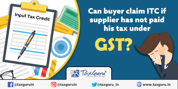 Can buyer claim ITC if supplier has not paid his tax under GST
