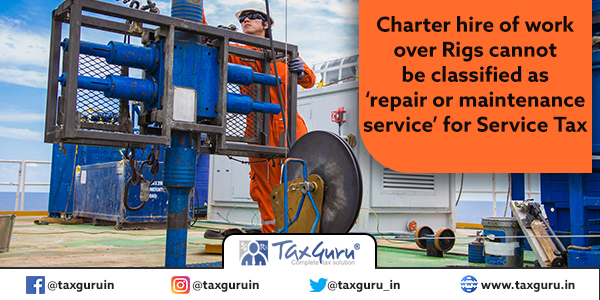 Charter hire of work over Rigs cannot be classified as 'repair or maintenance service' for Service Tax