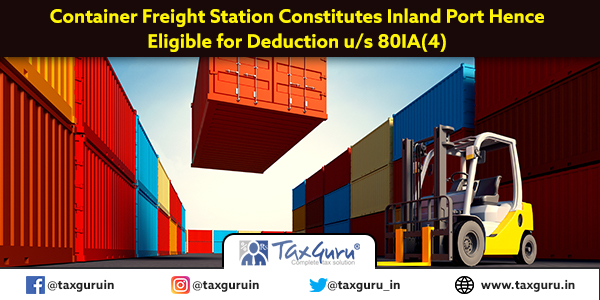 Container Freight Station Constitutes Inland Port Hence Eligible for Deduction u s 80IA(4)