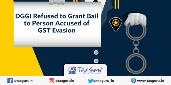 DGGI Refused to Grant Bail to Person Accused of GST Evasion