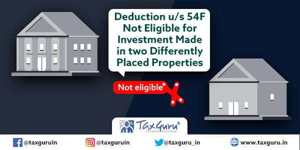 Deduction u s 54F Not Eligible for Investment Made in two Differently Placed Properties