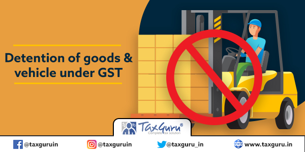 Detention of goods & vehicle under GST