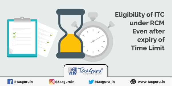 Eligibility of ITC under RCM Even after expiry of Time Limit