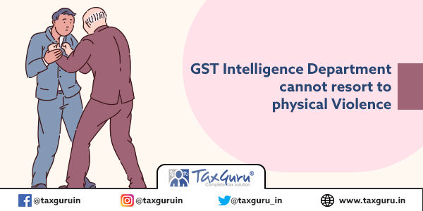 GST Intelligence Department cannot resort to physical violence