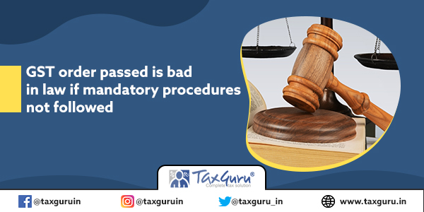 GST order passed is bad in law if mandatory procedures not followed