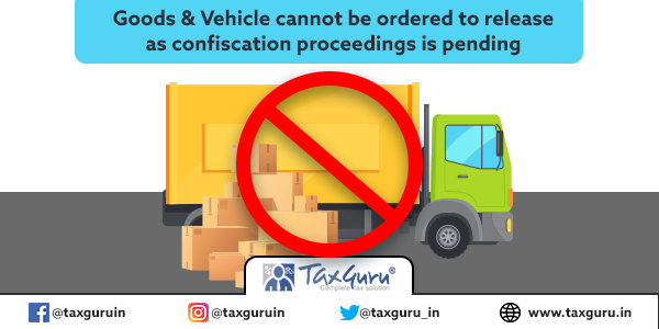 Goods & Vehicle cannot be ordered to release as confiscation proceedings is pending