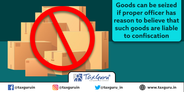 Goods can be seized if proper officer has reason to believe that such goods are liable to confiscation