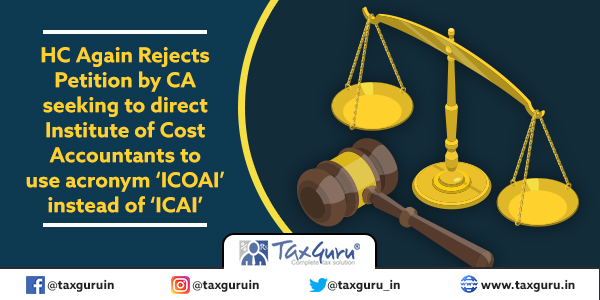 HC Again Rejects Petition by CA seeking to direct Institute of Cost Accountants to use acronym 'ICOAI' instead of 'ICAI'