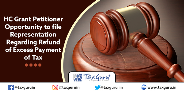 HC Grant Petitioner Opportunity to file Representation Regarding Refund of Excess Payment of Tax