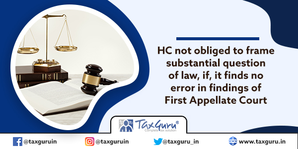 HC not obliged to frame substantial question of law, if, it finds no error in findings of First Appellate Court