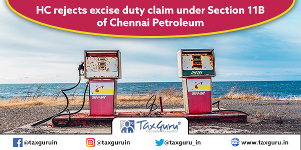 HC rejects excise duty claim under Section 11B of Chennai Petroleum