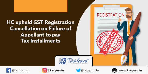 HC upheld GST Registration Cancellation on Failure of Appellant to pay Tax Installments