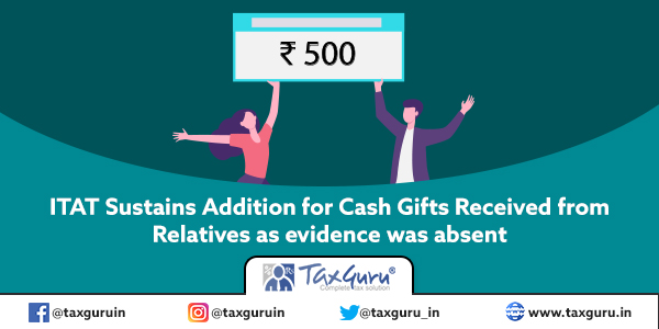 ITAT Sustains Addition for Cash Gifts Received from Relatives as evidence was absent