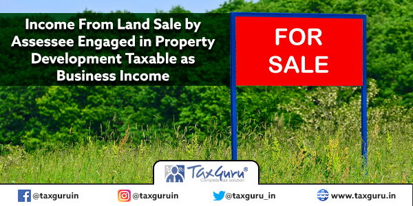 Income From Land Sale by Assessee Engaged in Property Development Taxable as Business Income