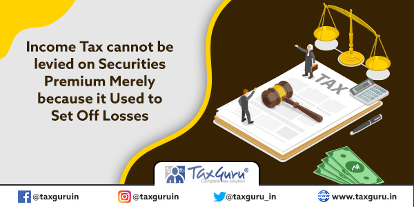 Income Tax cannot be levied on Securities Premium Merely because It Used to Set Off Losses