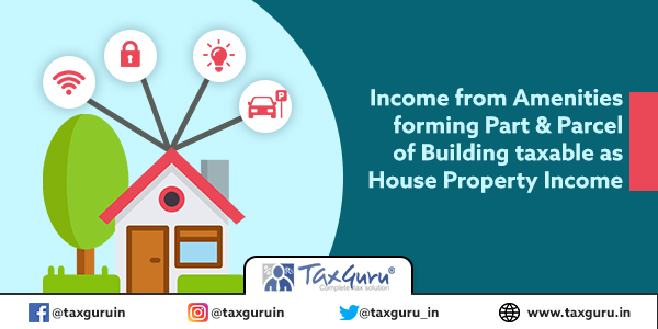 Income from Amenities forming Part & Parcel of Building taxable as House Property Income