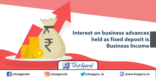 Interest on business advances held as fixed deposit is Business Income