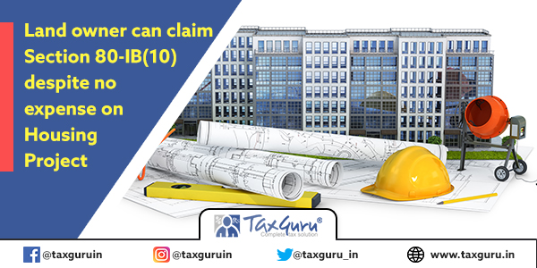 Land owner can claim Section 80-IB(10) despite no expense on Housing Project