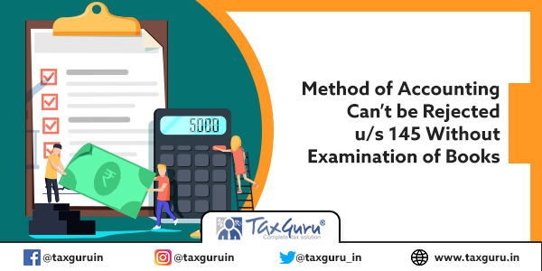 Method of Accounting Can't be Rejected u s 145 Without Examination of Books