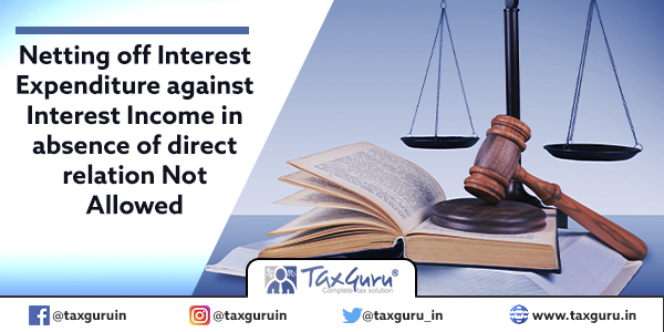 Netting off Interest Expenditure against Interest Income in absence of direct relation Not Allowed