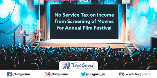 No Service Tax on Income from Screening of Movies for Annual Film Festival