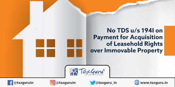 No TDS u s 194I on Payment for Acquisition of Leasehold Rights over Immovable Property