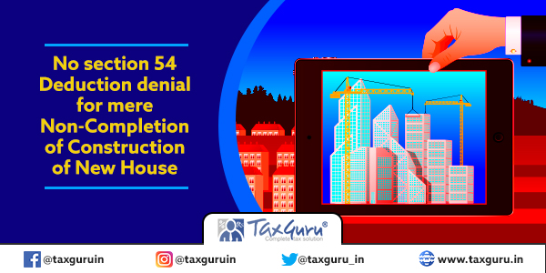 No section 54 Deduction denial for mere Non-Completion of Construction of New House