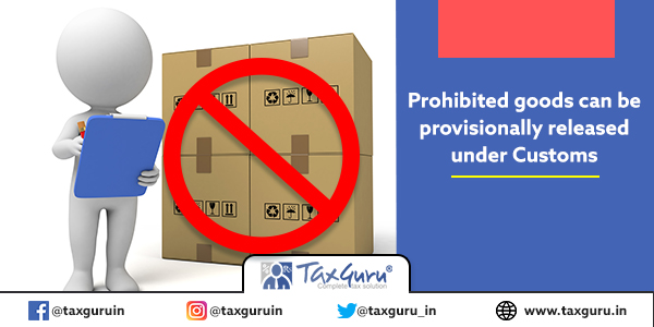 Prohibited goods can be provisionally released under Customs