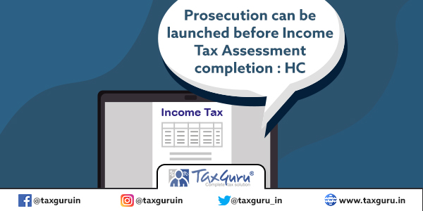 Prosecution can be launched before Income Tax Assessment completion
