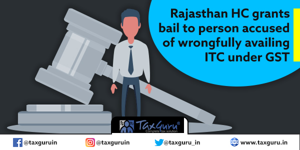 Rajasthan HC grants bail to person accused of wrongfully availing ITC under GST