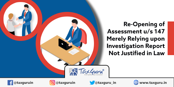 Re-Opening of Assessment us 147 Merely Relying upon Investigation Report Not Justified in Law