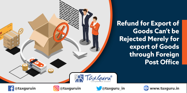 Refund for Export of Goods Can't be Rejected Merely for export of Goods through Foreign Post Office