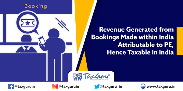 Revenue Generated from Bookings Made within India Attributable to PE, Hence Taxable in India